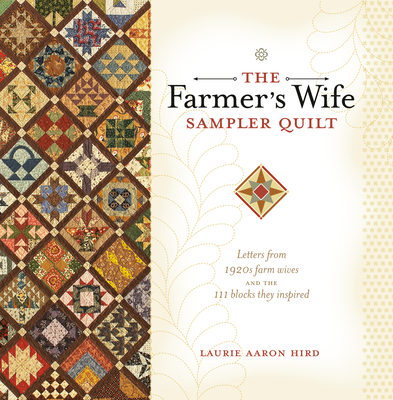 The Farmer's Wife Sampler Quilt: Letters from 1920s Farm Wives and the 111 Blocks They Inspired - Hird, Laurie Aaron