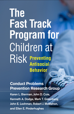 The Fast Track Program for Children at Risk: Preventing Antisocial Behavior - Conduct Problems Prevention Research Group, and Bierman, Karen L, PhD, and Coie, John D, PhD
