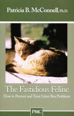 The Fastidious Feline: How to Prevent and Treat Litter Box Problems - McConnell, Patricia