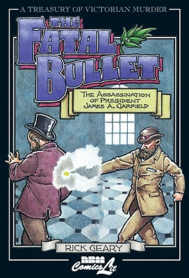 The Fatal Bullet: The Assassination of President James A. Garfield - Geary, Rick