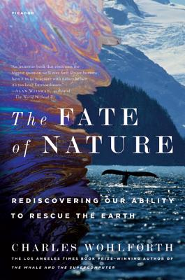 The Fate of Nature: Rediscovering Our Ability to Rescue the Earth - Wohlforth, Charles