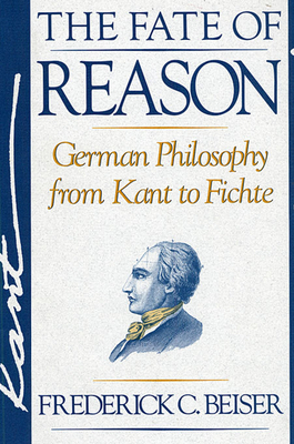 The Fate of Reason: German Philosophy from Kant to Fichte - Beiser, Frederick C