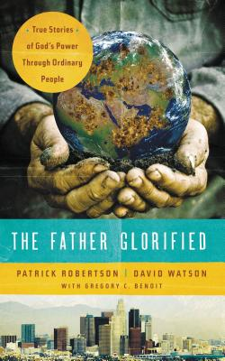 The Father Glorified: True Stories of God's Power Through Ordinary People - Robertson, Patrick, and Watson, David, and Benoit, Gregory C