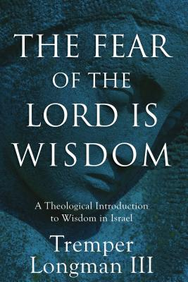 The Fear of the Lord Is Wisdom: A Theological Introduction to Wisdom in Israel - Longman, Tremper III