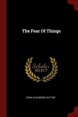 The Fear of Things - Hutton, John Alexander