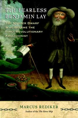 The Fearless Benjamin Lay: The Quaker Dwarf Who Became the First Revolutionary Abolitionist - Rediker, Marcus