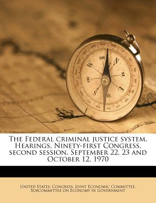 The Federal Criminal Justice System. Hearings, Ninety-First Congress, Second Session. September 22, 23 and October 12, 1970 - United States Congress Joint Economic (Creator)