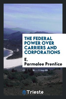 The Federal Power Over Carriers and Corporations - Prentice, E Parmalee