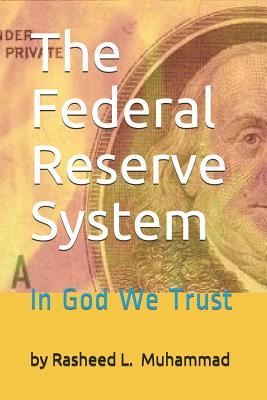 The Federal Reserve System: In God We Trust - Muhammad, Rasheed L
