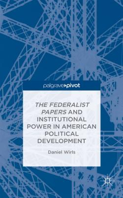 The Federalist Papers and Institutional Power in American Political Development - Wirls, Daniel