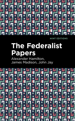 The Federalist Papers - Hamilton, Alexander, and Jay, John, and Madison, James