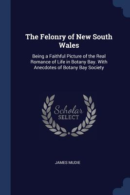 The Felonry of New South Wales: Being a Faithful Picture of the Real Romance of Life in Botany Bay. with Anecdotes of Botany Bay Society - Mudie, James
