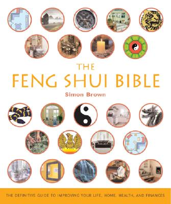 The Feng Shui Bible: The Definitive Guide to Improving Your Life, Home, Health, and Finances - Brown, Simon G