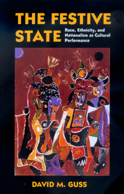The Festive State: Race, Ethnicity, and Nationalism as Cultural Performance - Guss, David M