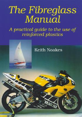 The Fiberglass Manual: A Practical Guide to the Use of Glass Reinforced Plastics - Noakes, Keith