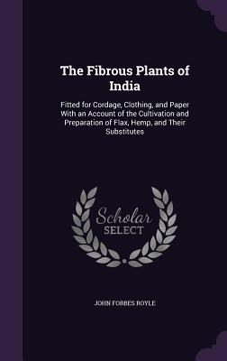 The Fibrous Plants of India: Fitted for Cordage, Clothing, and Paper with an Account of the Cultivation and Preparation of Flax, Hemp, and Their Substitutes - Royle