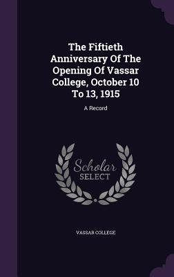 The Fiftieth Anniversary of the Opening of Vassar College, October 10 to 13, 1915: A Record - College, Vassar