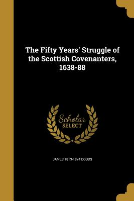 The Fifty Years' Struggle of the Scottish Covenanters, 1638-88 - Dodds, James 1813-1874