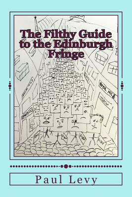 The Filthy Guide to the Edinburgh Fringe: A Helpful Journey Through the First Level of Fringe Hell - Levy, Paul