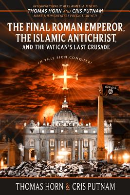 The Final Roman Emperor, the Islamic Antichrist, and the Vatican's Last Crusade - Horn, Thomas, and Putnam, Cris