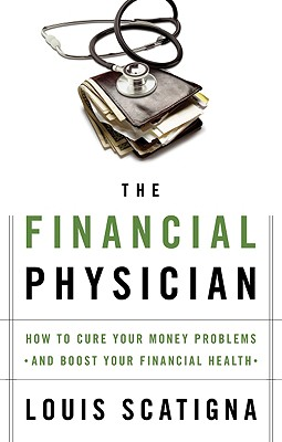 The Financial Physician: How to Cure Your Money Problems and Boost Your Financial Health - Scatigna, Louis