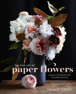The Fine Art of Paper Flowers: A Guide to Making Beautiful and Lifelike Botanicals - Turner, Tiffanie (Photographer), and Brackett, Aya (Photographer)