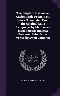 The Fingal of Ossian, an Ancient Epic Poem in Six Books. Translated from the Original Galic Language, by Mr. James MacPherson; And New Rendered Into Heroic Verse, by Ewen Cameron - Cameron, Ewen Fl 1776-1777 (Creator)