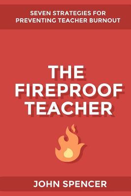 The Fireproof Teacher: Seven Strategies for Preventing Teacher Burnout - Spencer, John