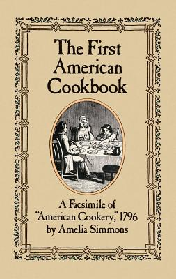 """The First American Cookbook: A Facsimile of """"American Cookery,"""" 1796 - Simmons, Amelia, and Wilson, Mary T (Adapted by)"""