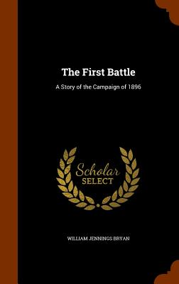 The First Battle: A Story of the Campaign of 1896 - Bryan, William Jennings