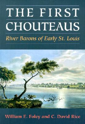 The First Chouteaus: River Barons of Early St. Louis - Foley, William E