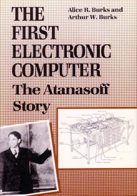 The First Electronic Computer: The Atanasoff Story - Burks, Alice R, and Burks, Arthur W, Dr.