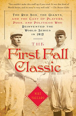 The First Fall Classic: The Red Sox, the Giants, and the Cast of Players, Pugs, and Politicos Who Reinvented the World Series in 1912 - Vaccaro, Mike