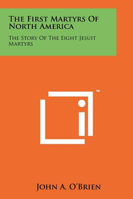 The First Martyrs of North America: The Story of the Eight Jesuit Martyrs - O'Brien, John A, Reverend