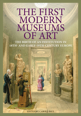 The First Modern Museums of Art: The Birth of an Institution in 18th- And Early- 19th-Century Europe - Paul, Carole (Editor)
