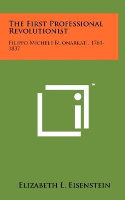 The First Professional Revolutionist: Filippo Michele Buonarrati, 1761-1837 - Eisenstein, Elizabeth L