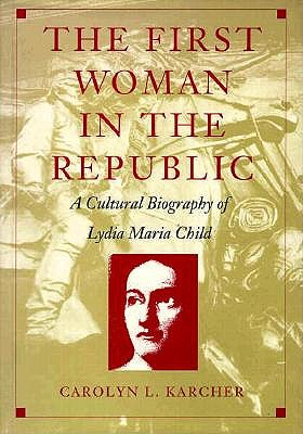 The First Woman in the Republic: A Cultural Biography of Lydia Maria Child - Karcher, Carolyn L, and Carolyn L Karcher, and Karcher
