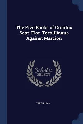 The Five Books of Quintus Sept. Flor. Tertullianus Against Marcion - Tertullian