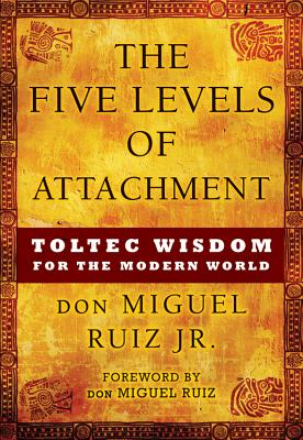 The Five Levels of Attachment: Toltec Wisdom for the Modern World - Ruiz Jr, Don Miguel