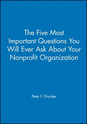 The Five Most Important Questions You Will Ever Ask about Your Nonprofit Organization - Drucker, Peter F