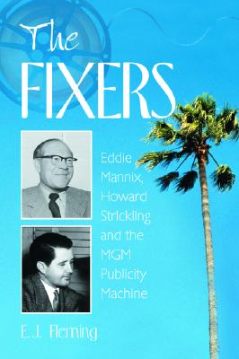 The Fixers: Eddie Mannix, Howard Strickling and the MGM Publicity Machine - Fleming, E J