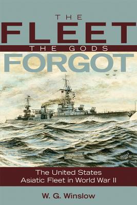 The Fleet the Gods Forgot: The U.S. Asiatic Fleet in World War II - Winslow, W G