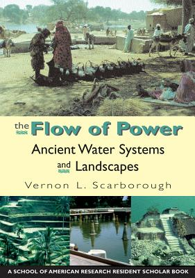 The Flow of Power: Ancient Water Systems and Landscapes - Scarborough, Vernon L, Dr.