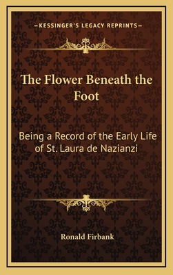 The Flower Beneath the Foot: Being a Record of the Early Life of St. Laura de Nazianzi - Firbank, Ronald