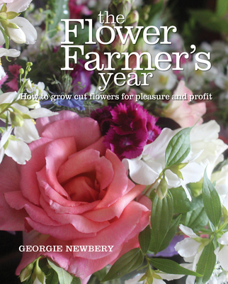 The Flower Farmer's Year: How to Grow Cut Flowers for Pleasure and Profit - Newbery, Georgie