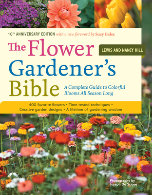 The Flower Gardener's Bible: A Complete Guide to Colorful Blooms All Season Long: 400 Favorite Flowers, Time-Tested Techniques, Creative Garden Designs, and a Lifetime of Gardening Wisdom - Hill, Lewis, and Hill, Nancy, and Bales, Suzy (Foreword by)