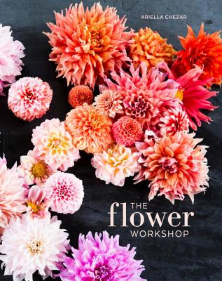 The Flower Workshop: Lessons in Arranging Blooms, Branches, Fruits, and Foraged Materials - Chezar, Ariella, and Michaels, Julie