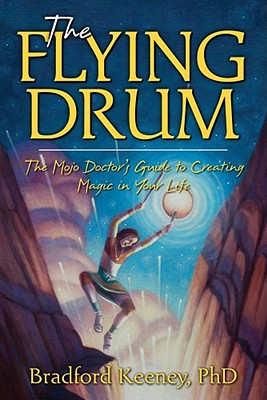 The Flying Drum: The Mojo Doctor's Guide to Creating Magic in Your Life - Keeney, Bradford, PhD