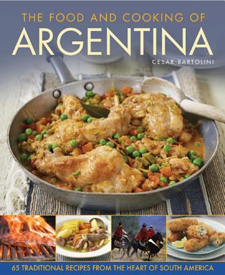 The Food and Cooking of Argentina: 65 Traditional Recipes from the Heart of South America - Bartolini, Cesar