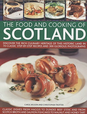 The Food and Cooking of Scotland: Discover the Rich Culinary Heritage of This Historic Land in 70 Classic Step-By-Step Recipes and 300 Glorious Photographs - Wilson, Carol, and Trotter, Christopher